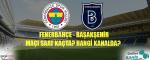Fenerbahçe Başakşehir Maçı Ne Zaman? Hangi Kanalda? Saat Kaçta?