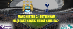 Manchester City Tottenham Maçı Ne Zaman? Hangi Kanalda? Saat Kaçta?