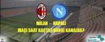 Milan Napoli Maçı Ne Zaman? Hangi Kanalda? Saat Kaçta?