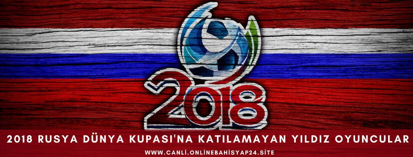2018 Rusya Dünya Kupasına Katılamayan Yıldız Futbolcular