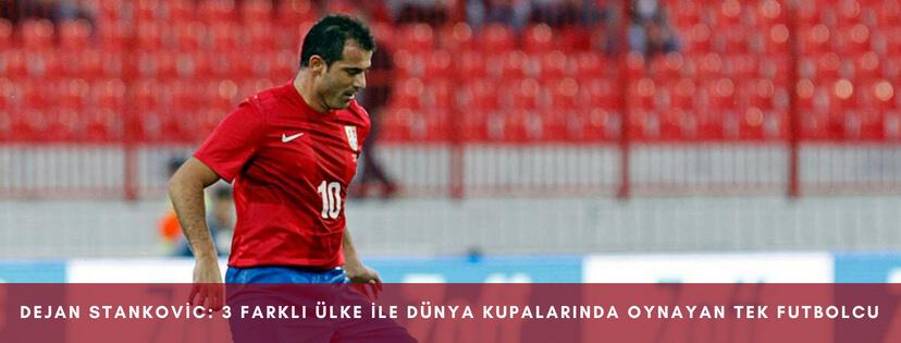 Dejan Stankovic 3 farkli ülke ile dunya kupalarinda oynayan tek futbolcu