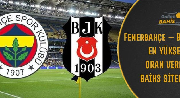 Fenerbahçe – Beşiktaş Derbisi En Yüksek Bahis Oranı Veren Bahis Siteleri